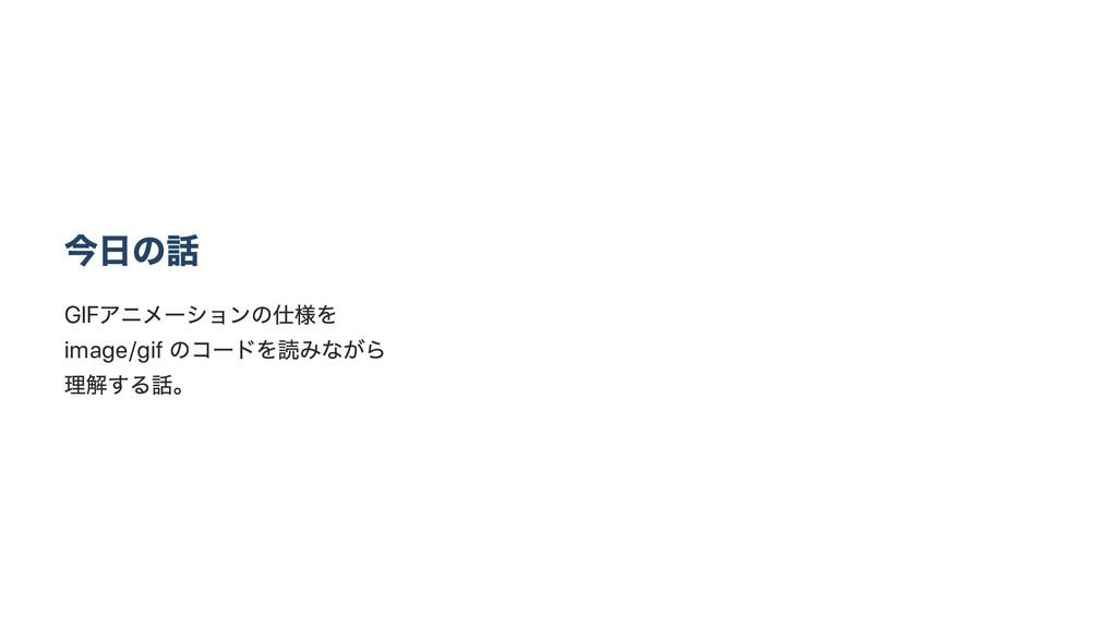 今日の話 GIF アニメー ションの仕様を image/gif のコー ドを読みながら 理解す...