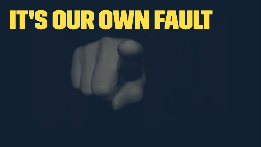 It's our own fault