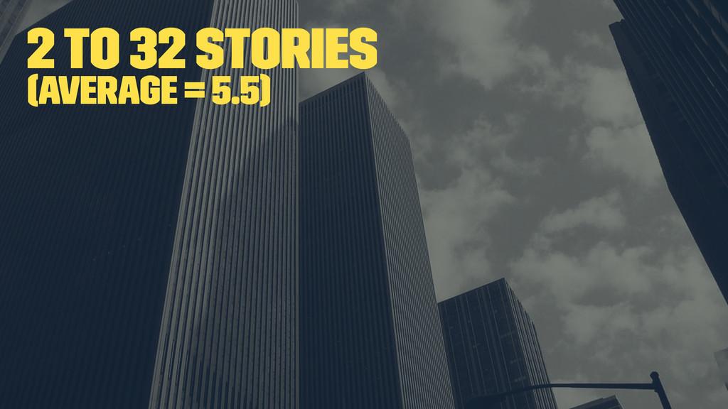 2 to 32 stories (average = 5.5)