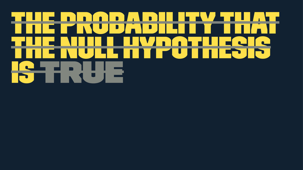 the probability that the null hypothesis is true