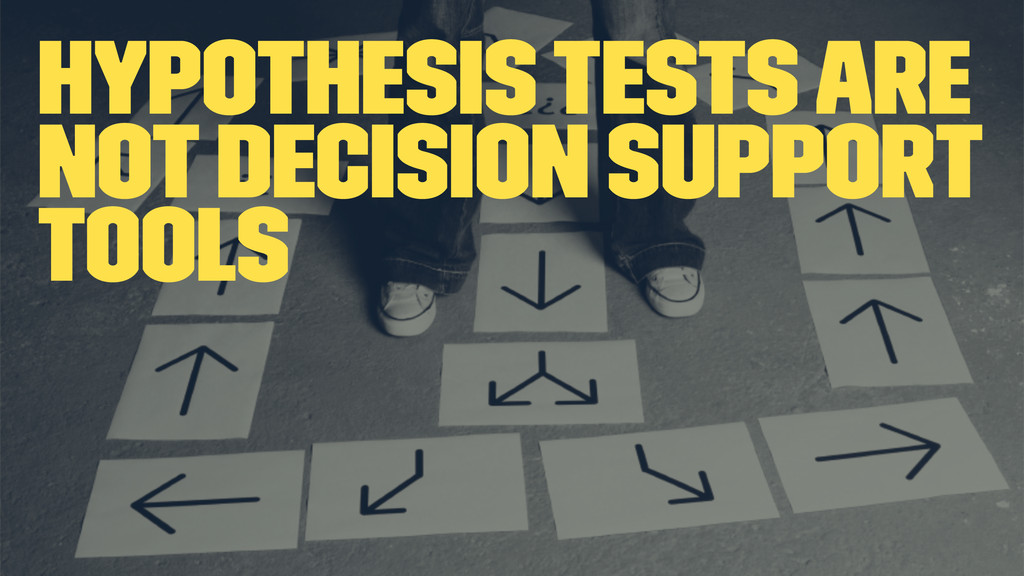 Hypothesis tests are not decision support tools