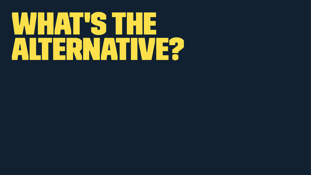 What's the Alternative?