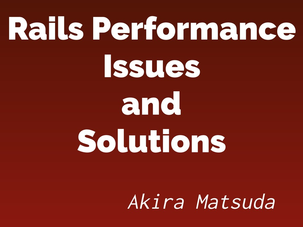Rails Performance Issues and Solutions Akira ...