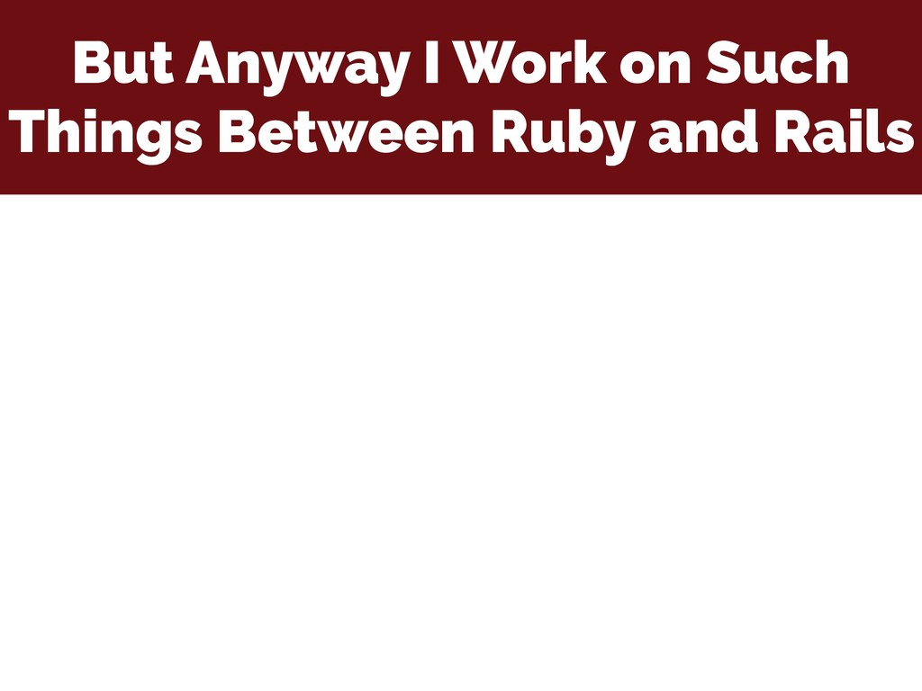 But Anyway I Work on Such Things Between Ruby a...