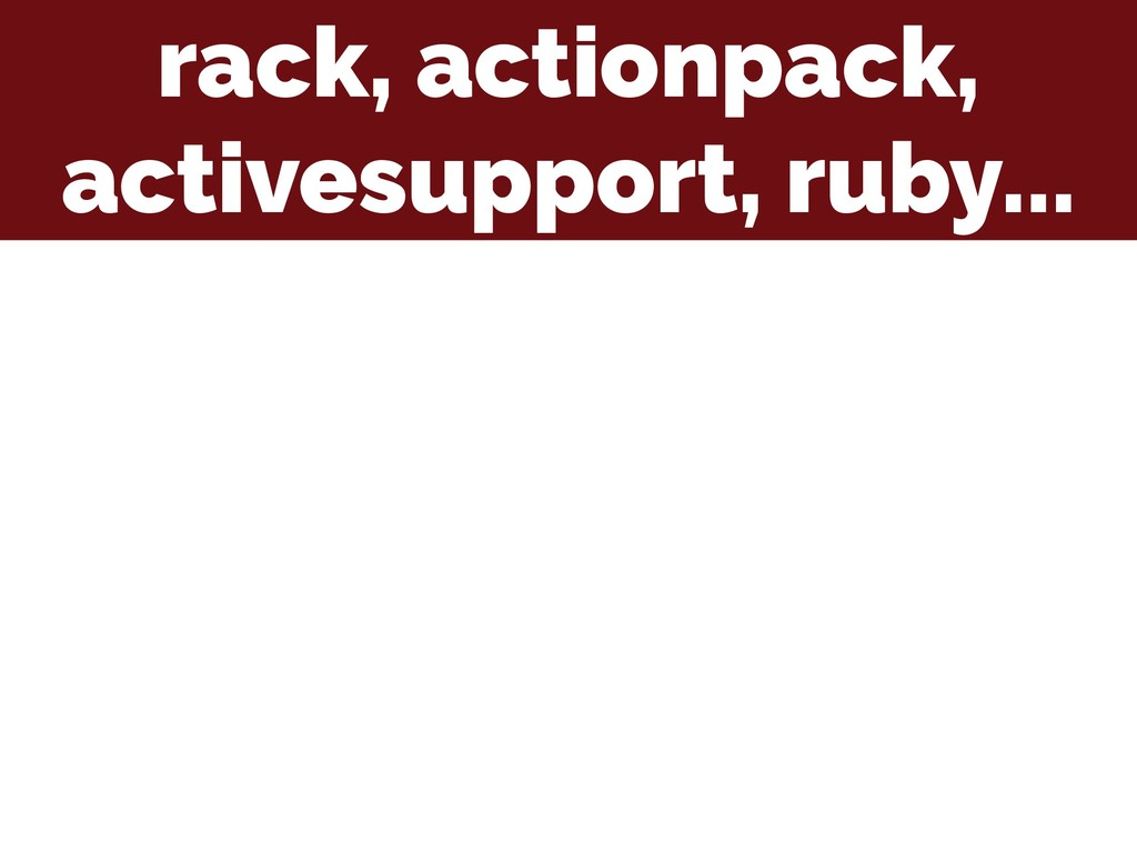 rack, actionpack, activesupport, ruby...