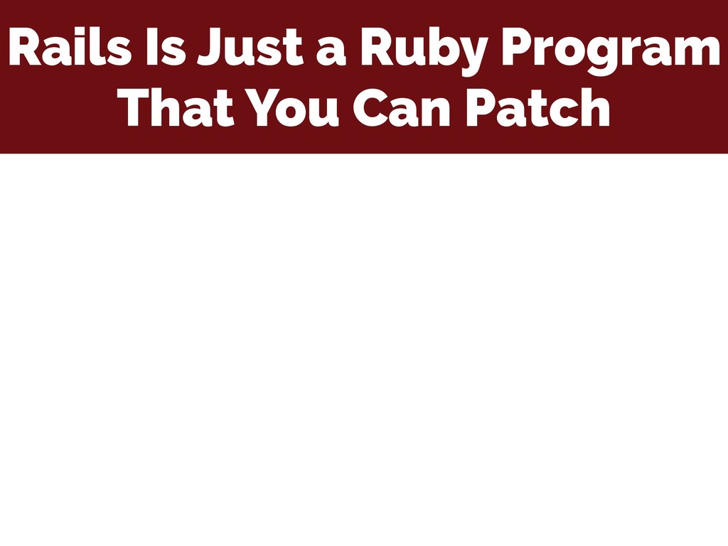 Rails Is Just a Ruby Program That You Can Patch