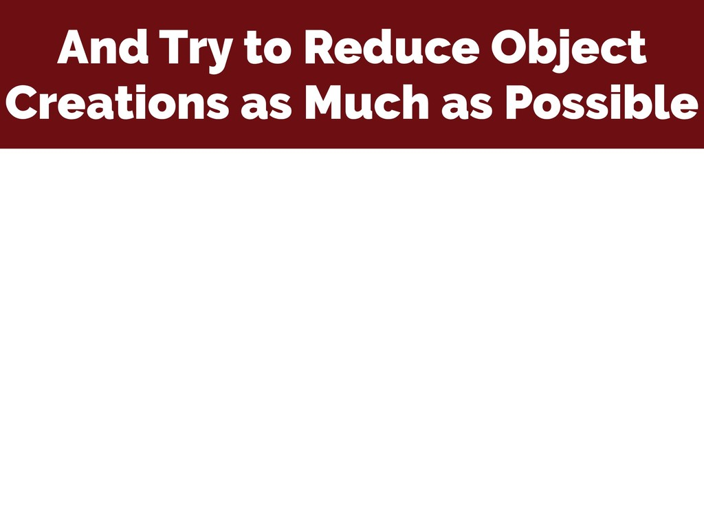 And Try to Reduce Object Creations as Much as P...