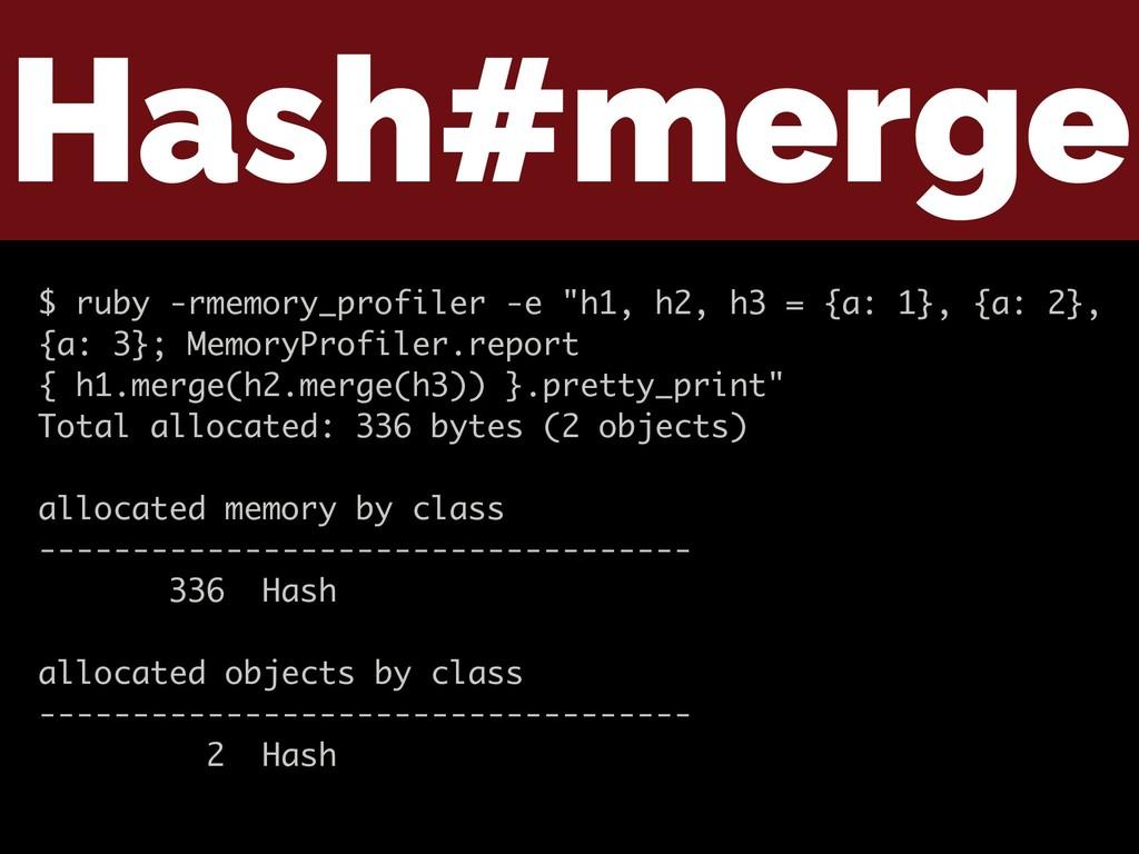 "Hash#merge $ ruby -rmemory_profiler -e ""h1, h2,..."