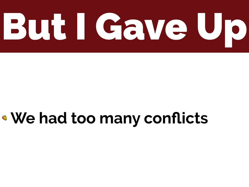 But I Gave Up  We had too many conflicts