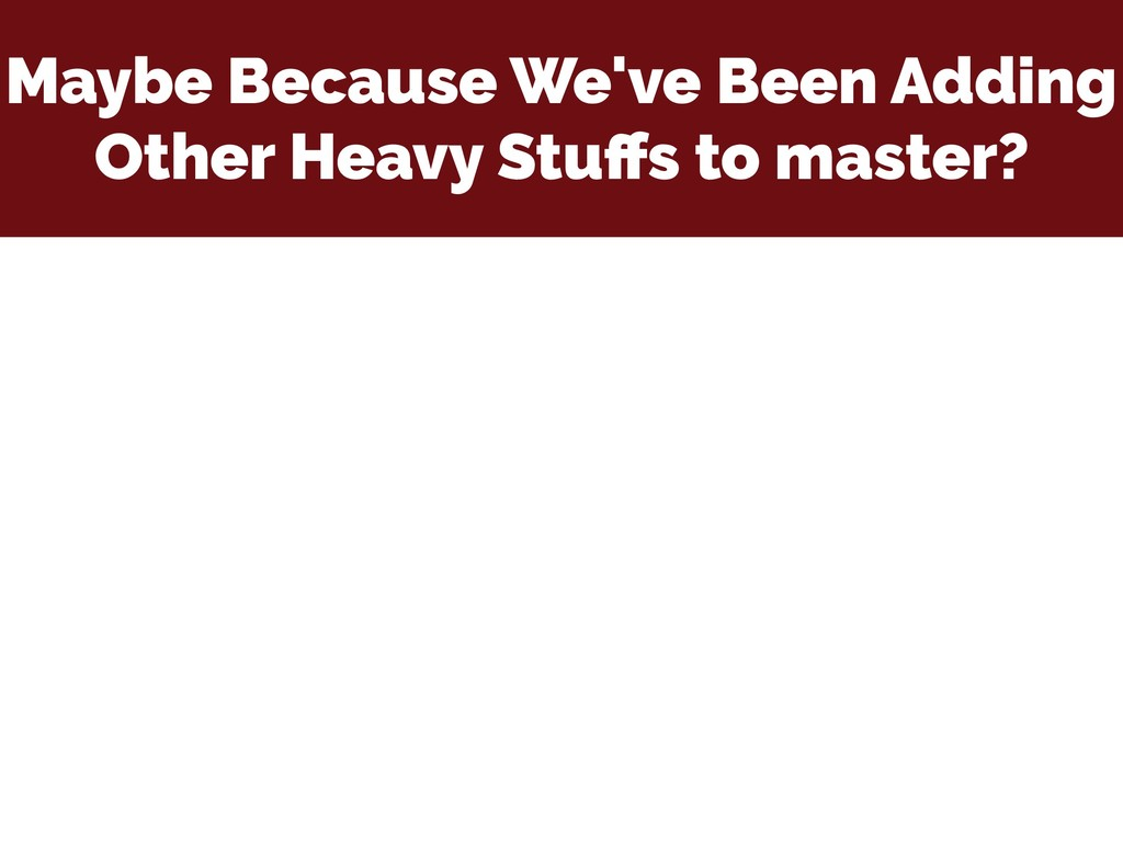 Maybe Because We've Been Adding Other Heavy Stu...