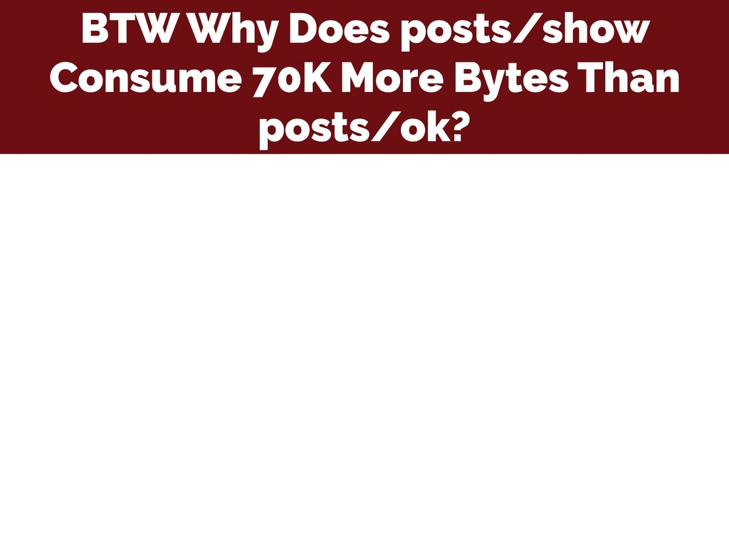 BTW Why Does posts/show Consume 70K More Bytes ...
