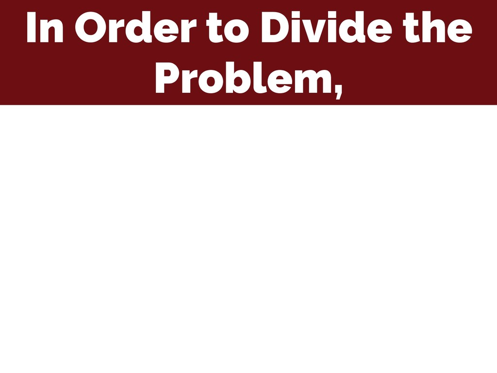 In Order to Divide the Problem,