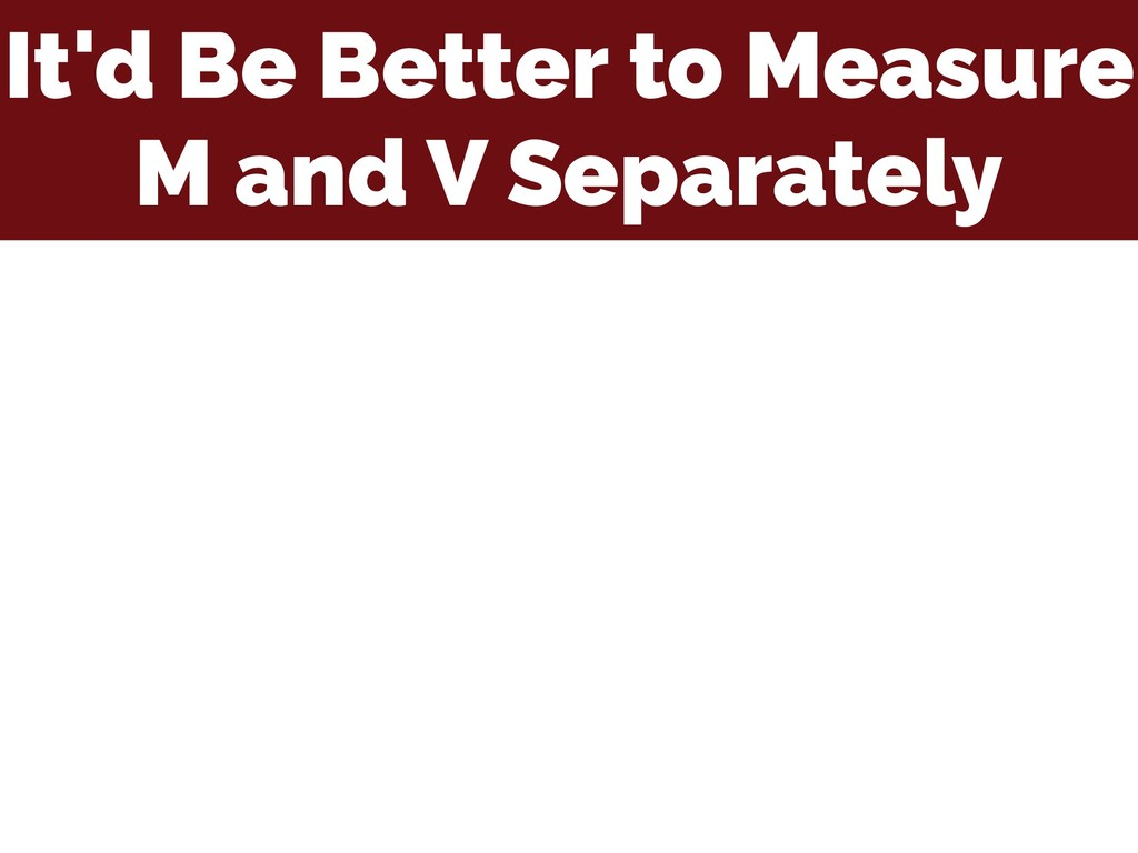 It'd Be Better to Measure M and V Separately