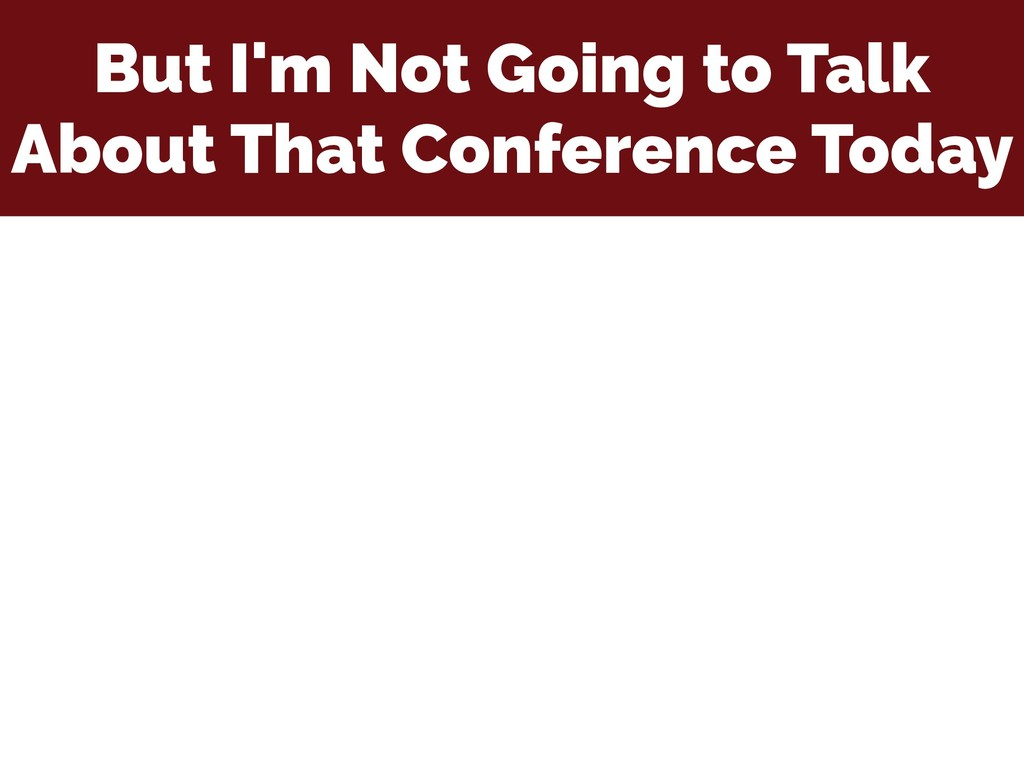 But I'm Not Going to Talk About That Conference...