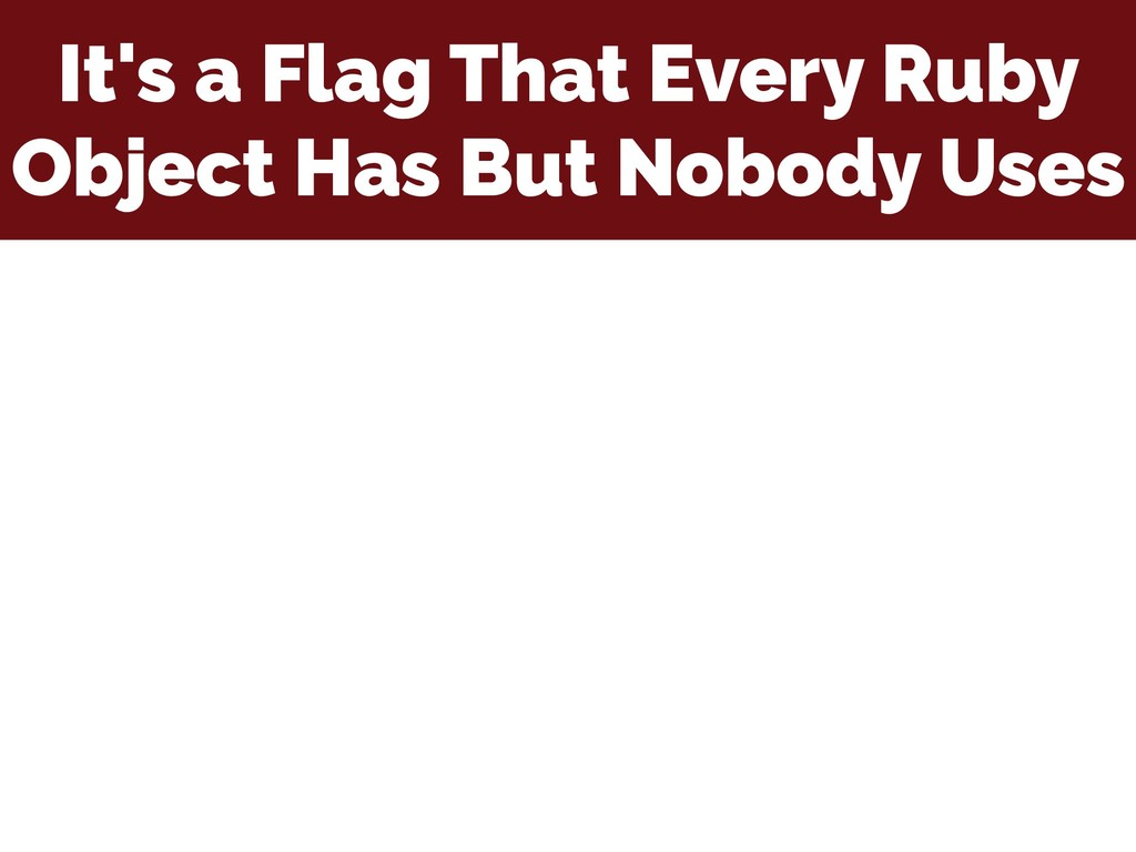 It's a Flag That Every Ruby Object Has But Nobo...