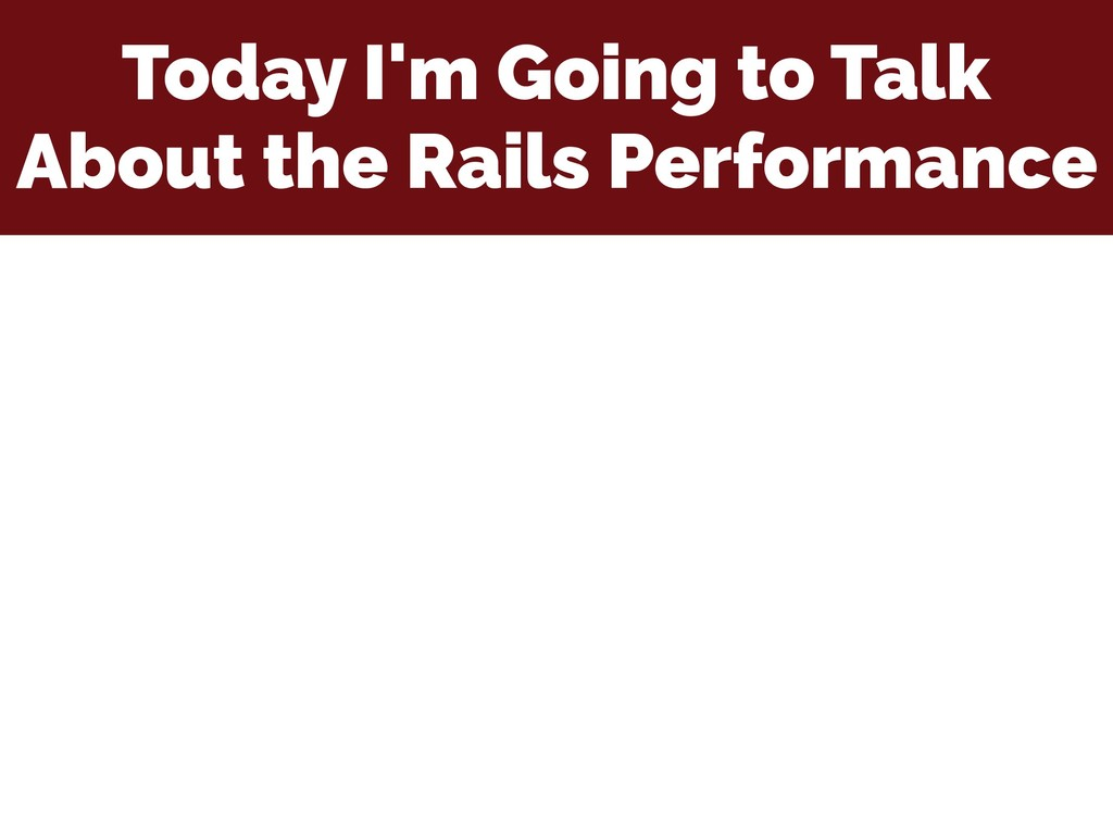 Today I'm Going to Talk About the Rails Perform...
