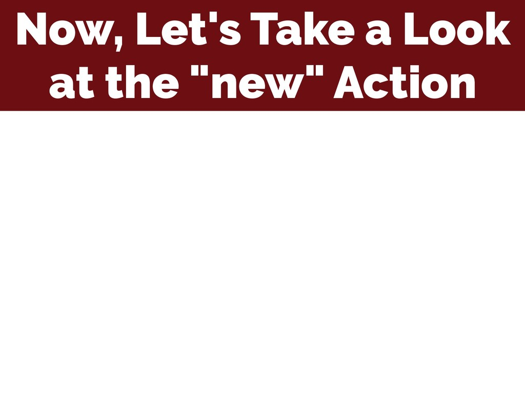"""Now, Let's Take a Look at the """"new"""" Action"""