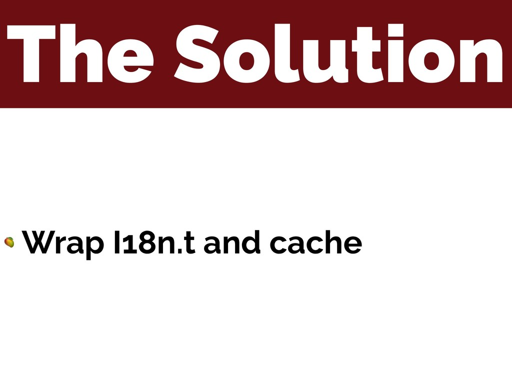 The Solution  Wrap I18n.t and cache
