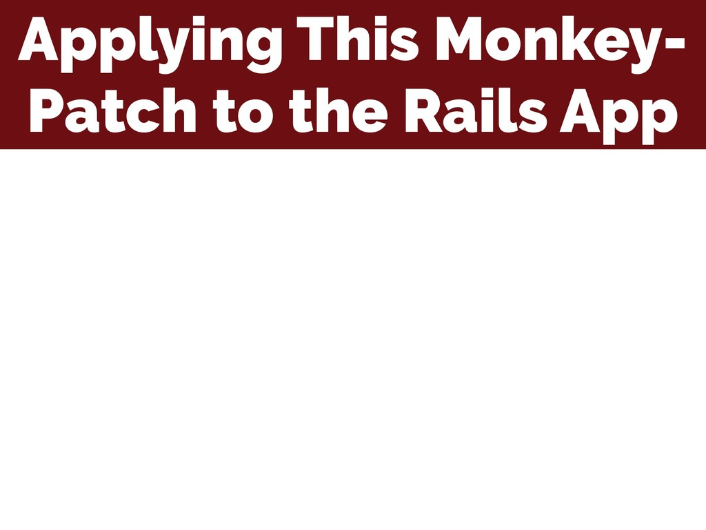 Applying This Monkey- Patch to the Rails App
