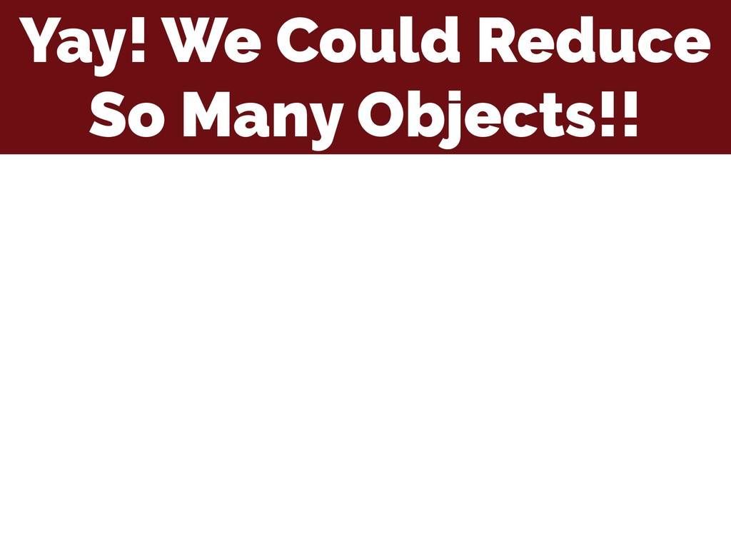 Yay! We Could Reduce So Many Objects!!