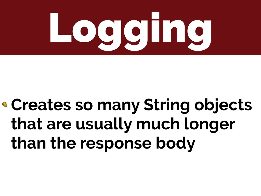Logging  Creates so many String objects that ar...