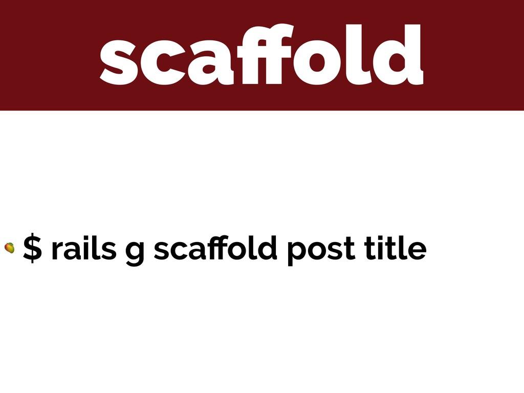 scaffold  $ rails g scaffold post title