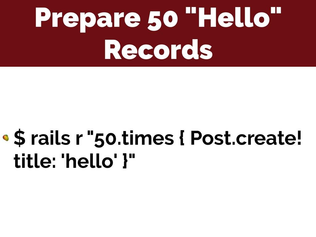 """Prepare 50 """"Hello"""" Records  $ rails r """"50.times..."""