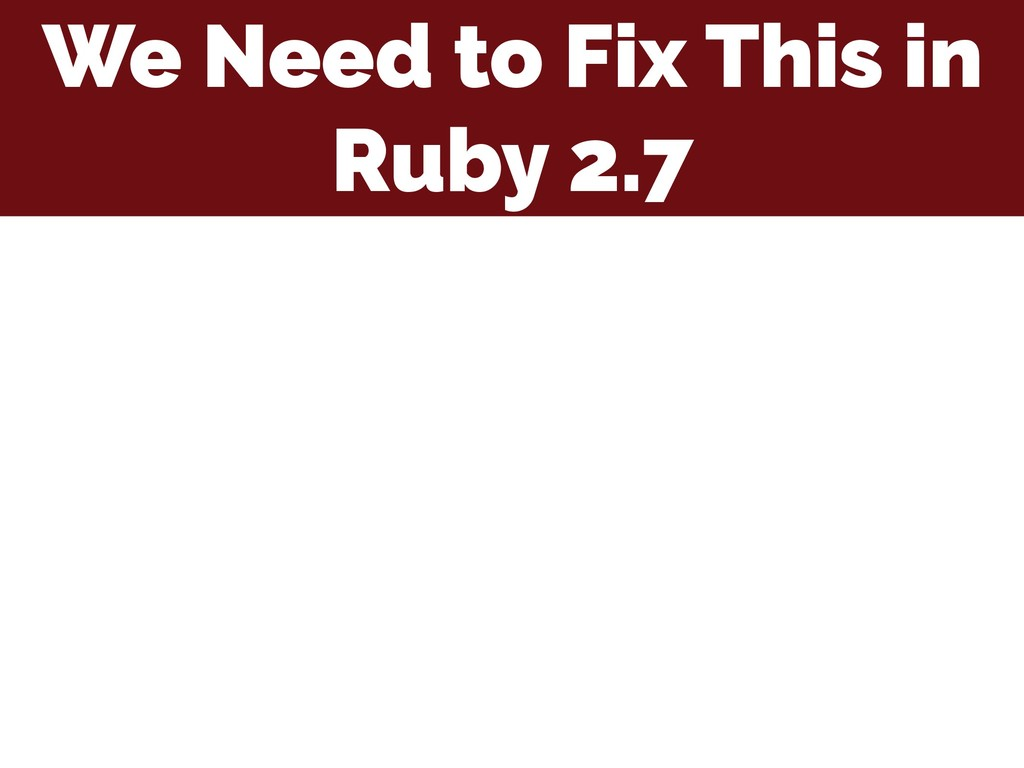 We Need to Fix This in Ruby 2.7