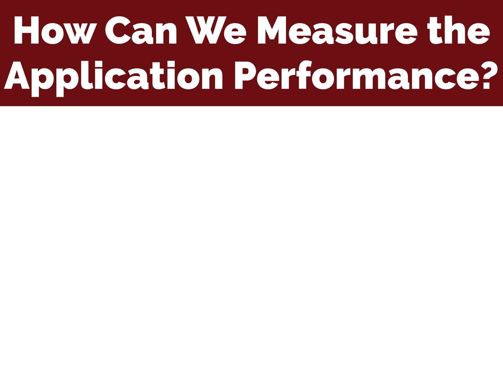 How Can We Measure the Application Performance?