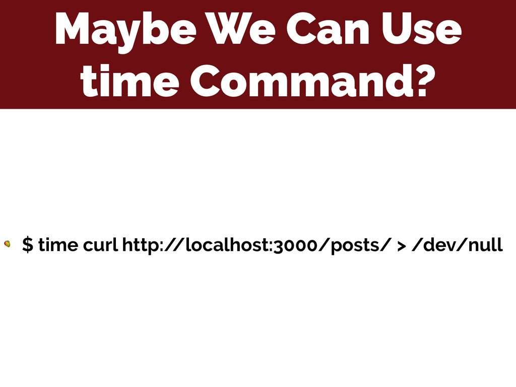 Maybe We Can Use time Command?  $ time curl htt...