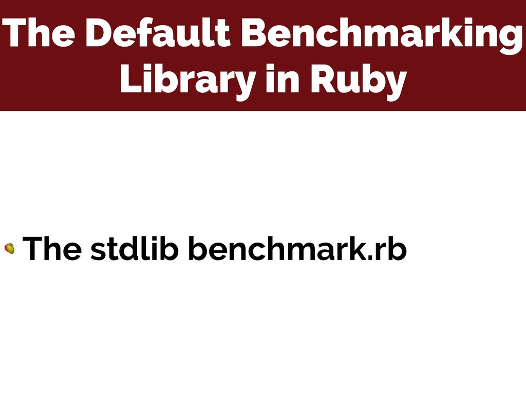 The Default Benchmarking Library in Ruby  The s...