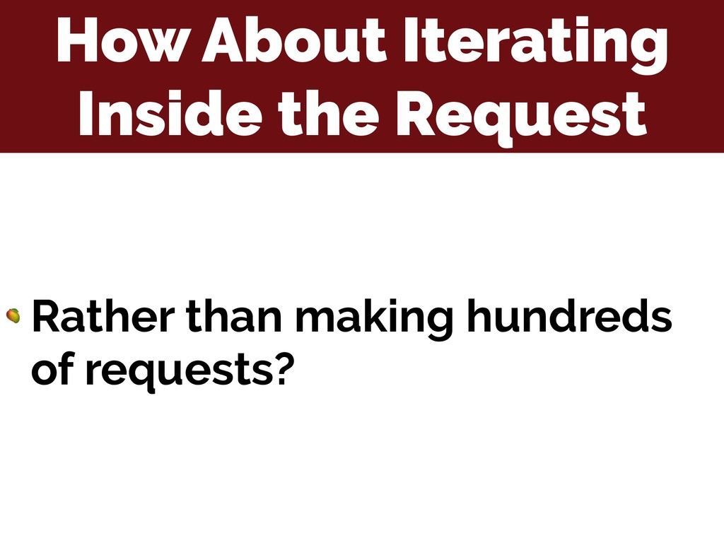 How About Iterating Inside the Request  Rather ...