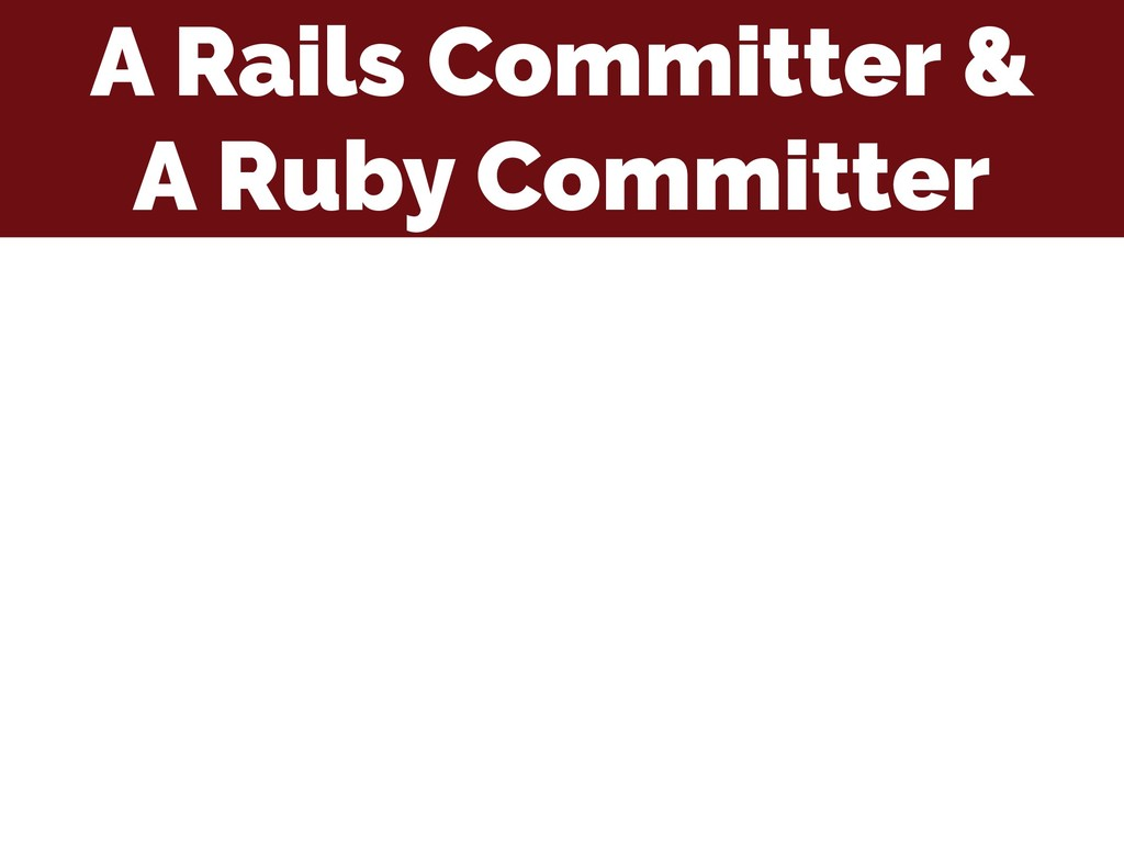 A Rails Committer & A Ruby Committer