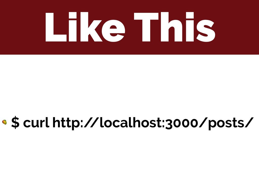 Like This  $ curl http:/ /localhost:3000/posts/