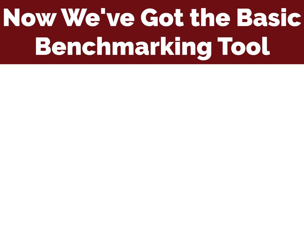 Now We've Got the Basic Benchmarking Tool