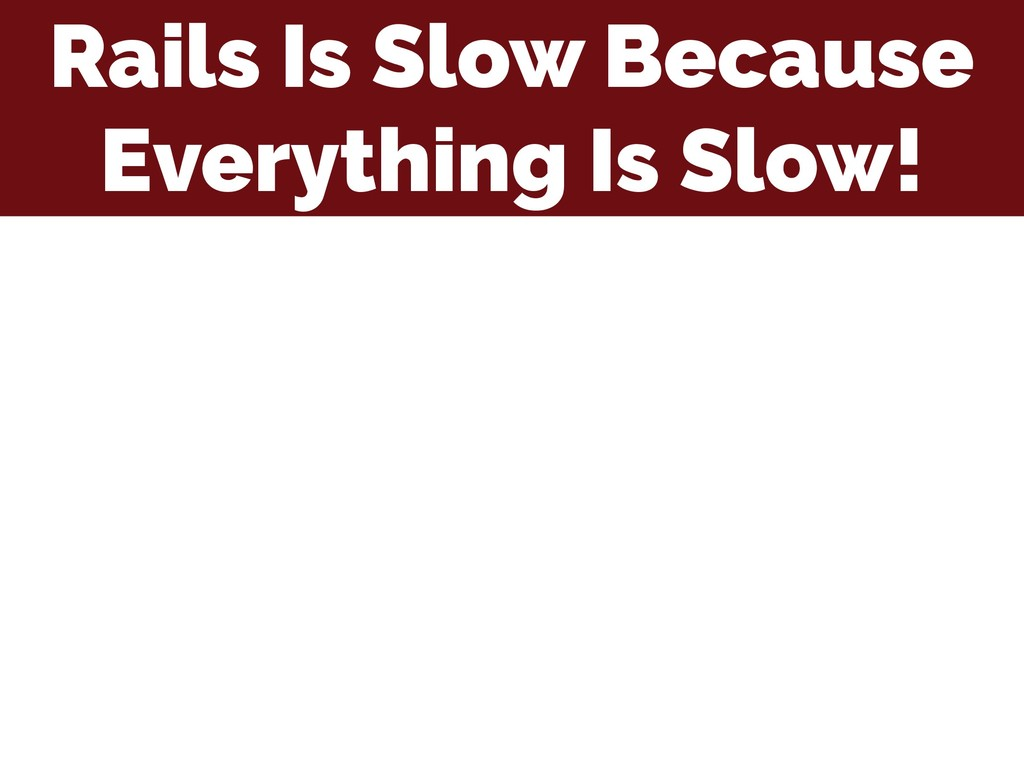 Rails Is Slow Because Everything Is Slow!