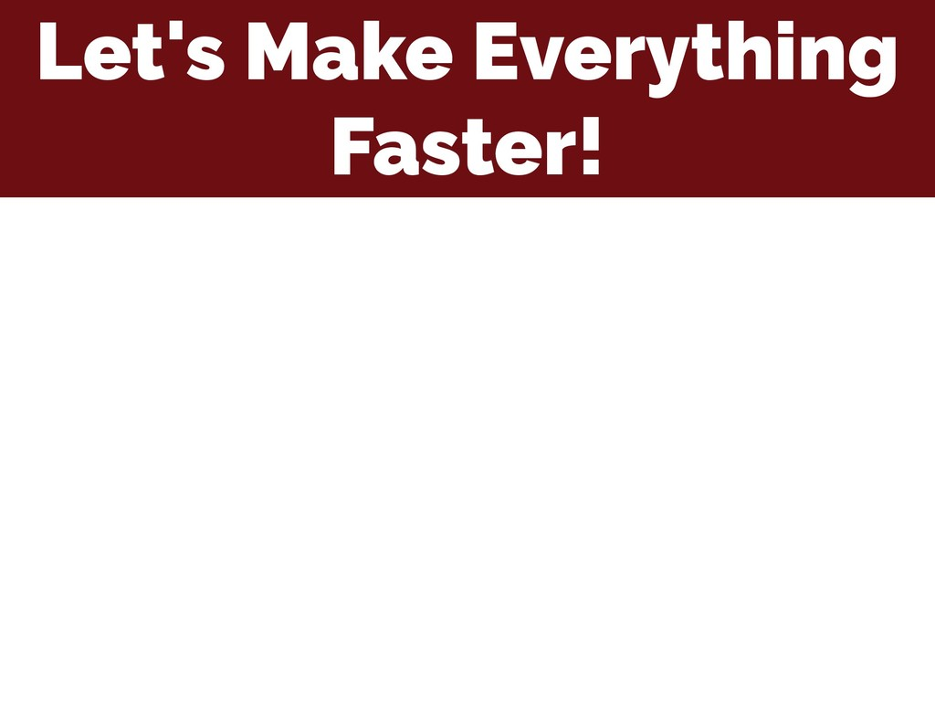 Let's Make Everything Faster!