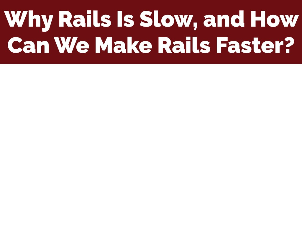 Why Rails Is Slow, and How Can We Make Rails Fa...