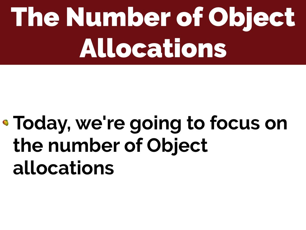 The Number of Object Allocations  Today, we're ...