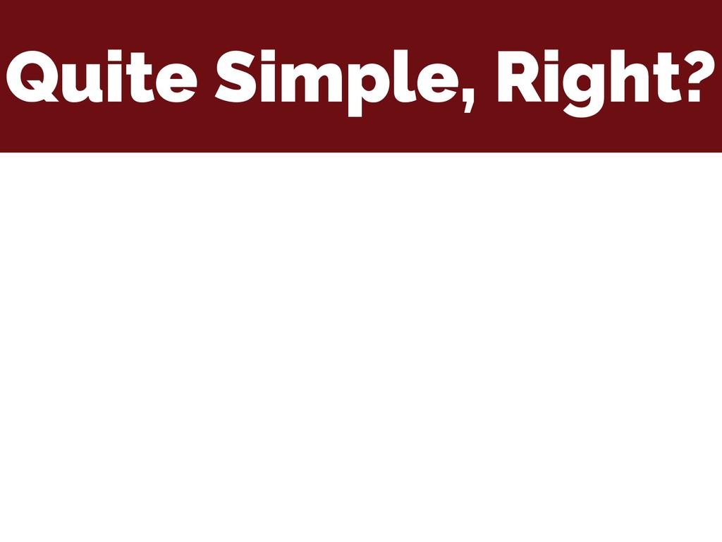 Quite Simple, Right?