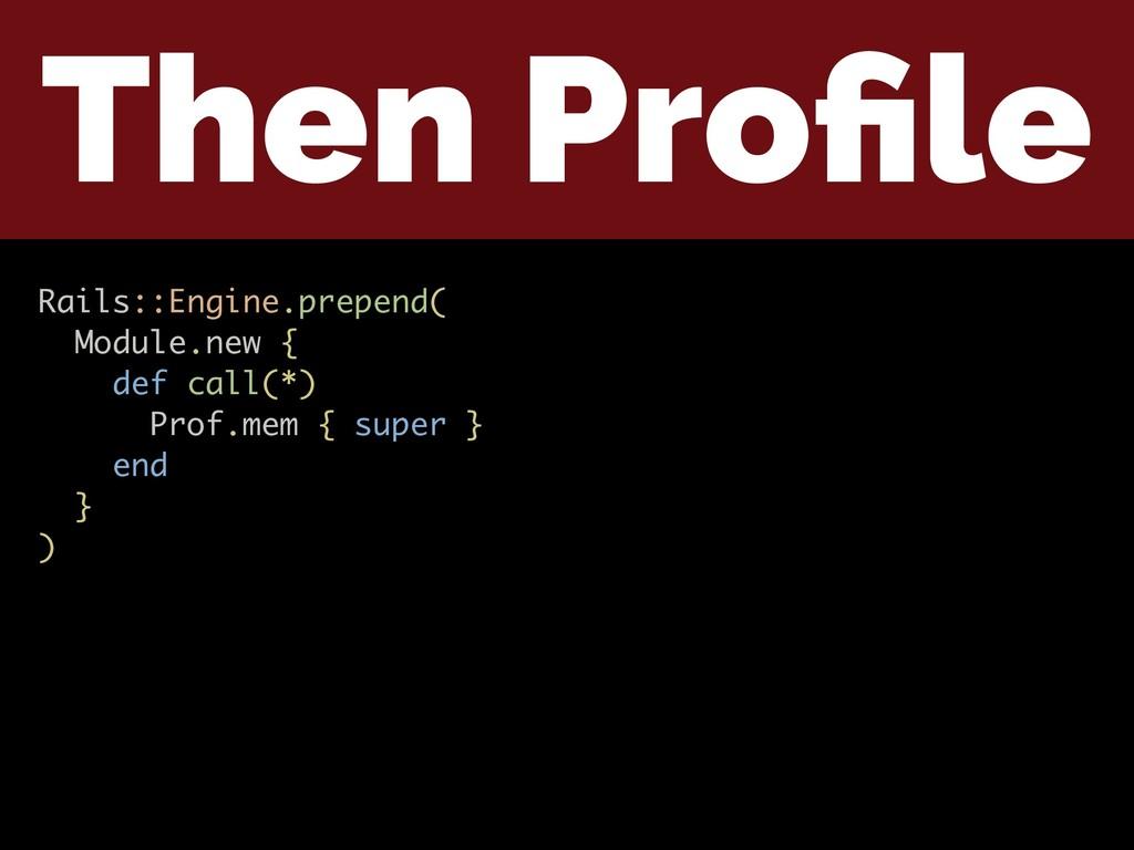 Then Profile Rails::Engine.prepend( Module.new {...