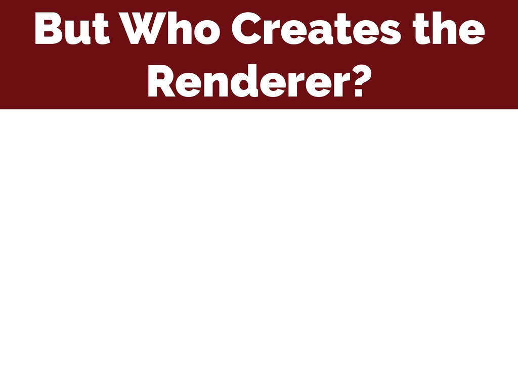 But Who Creates the Renderer?