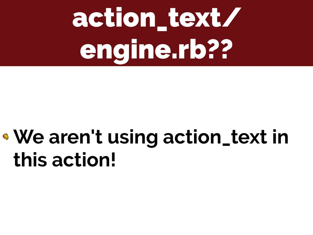 action_text/ engine.rb??  We aren't using actio...