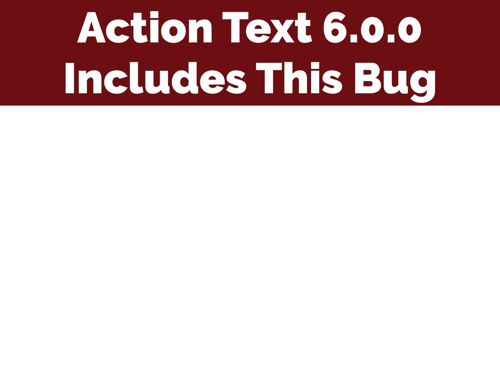 Action Text 6.0.0 Includes This Bug