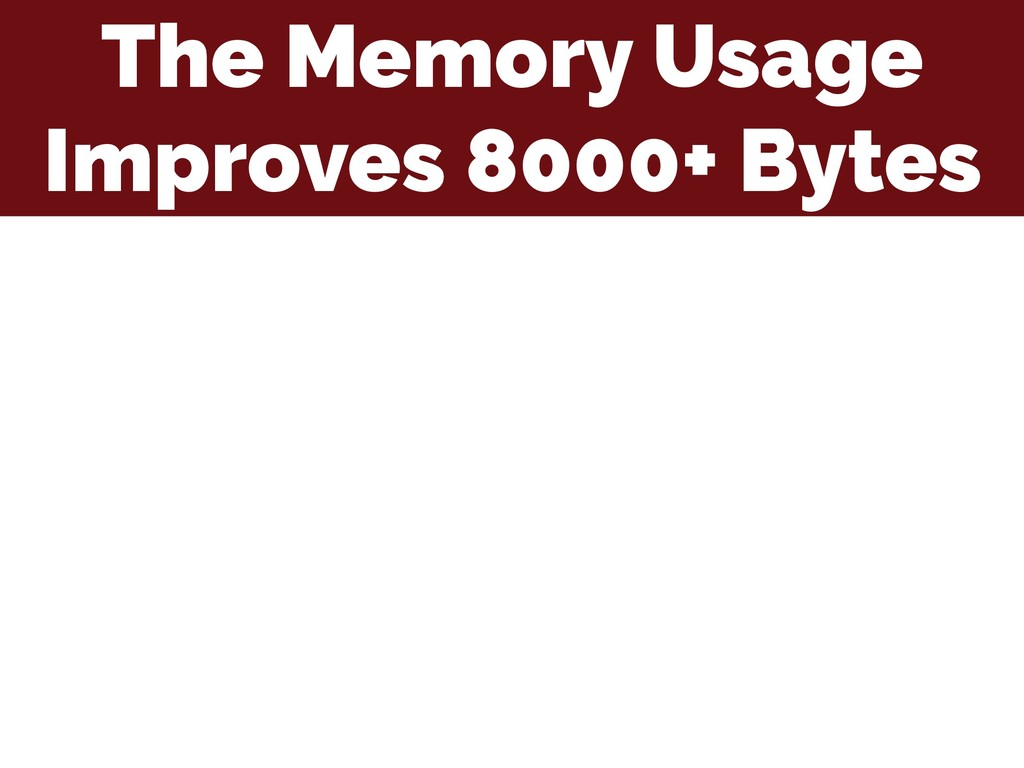 The Memory Usage Improves 8000+ Bytes