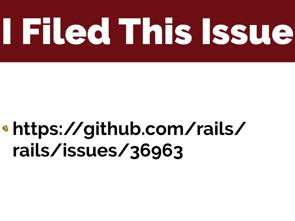 I Filed This Issue  https:/ /github.com/rails/ ...