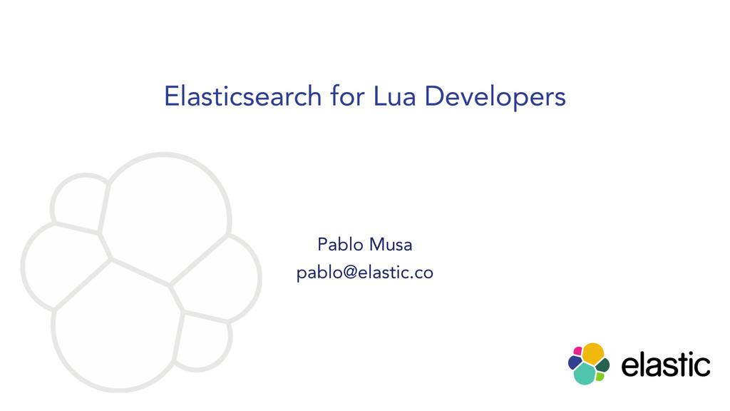Elasticsearch for Lua Developers Pablo Musa pab...