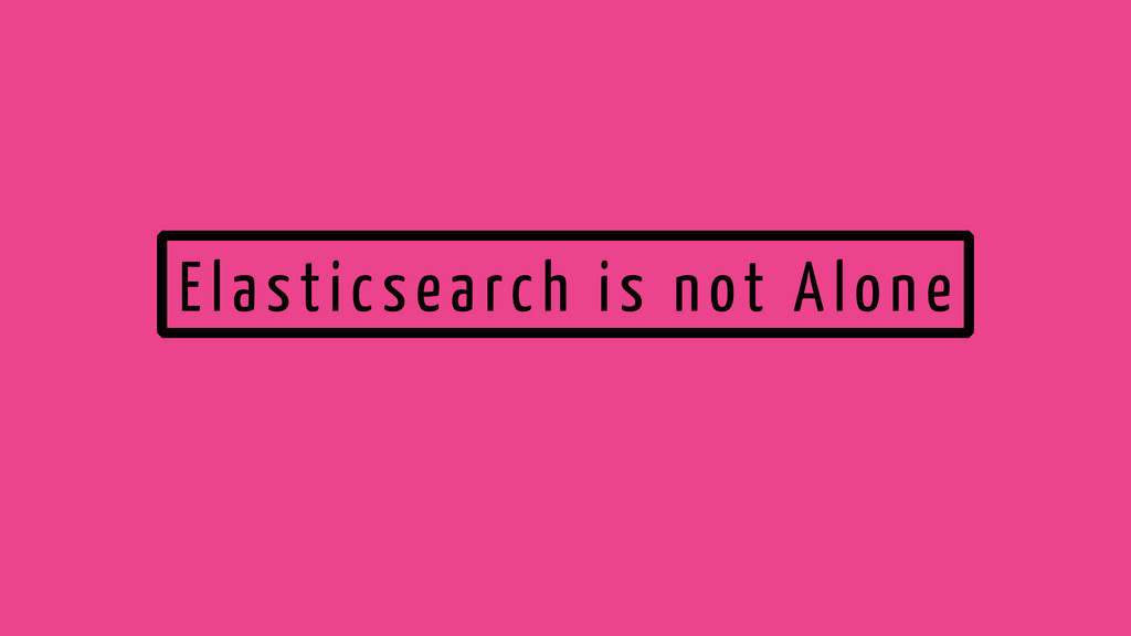 Elasticsearch is not Alone