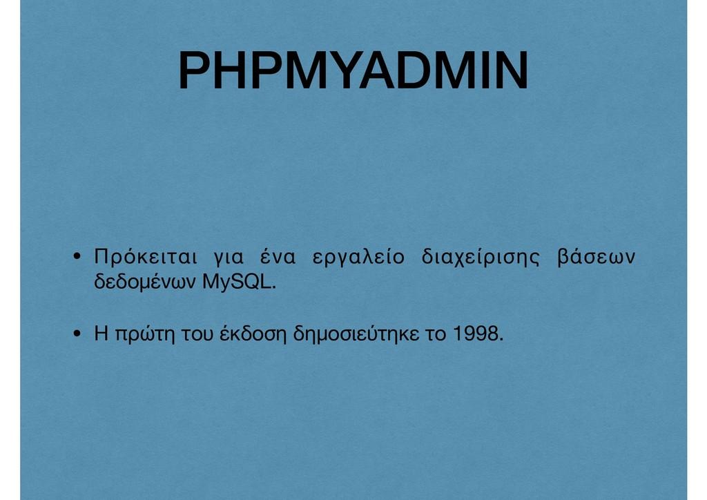 PHPMYADMIN • Πρόκειται για ένα εργαλείο διαχείρ...