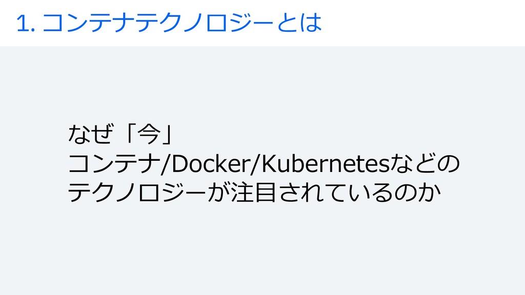 1. コンテナテクノロジーとは なぜ「今」 コンテナ/Docker/Kubernetesなどの...